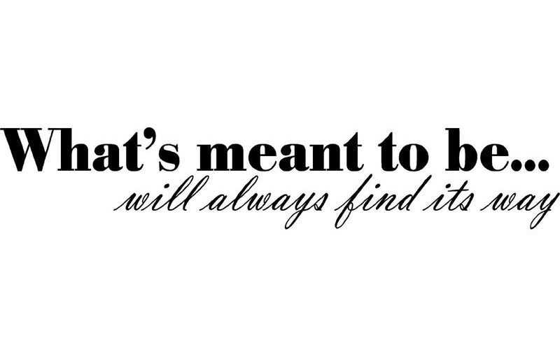 What Is Meant To Be Will Be